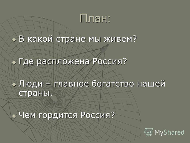 План: В какой стране мы живем? В какой стране мы живем? Где распложена Россия? Где распложена Россия? Люди – главное богатство нашей страны. Люди – главное богатство нашей страны. Чем гордится Россия? Чем гордится Россия?
