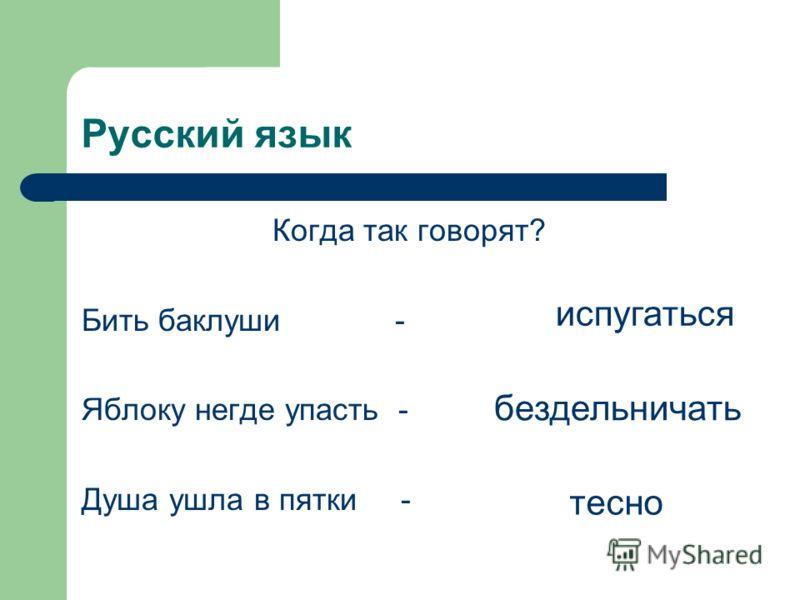 Русский язык Когда так говорят? Бить баклуши - Яблоку негде упасть - Душа ушла в пятки - бездельничать испугаться тесно