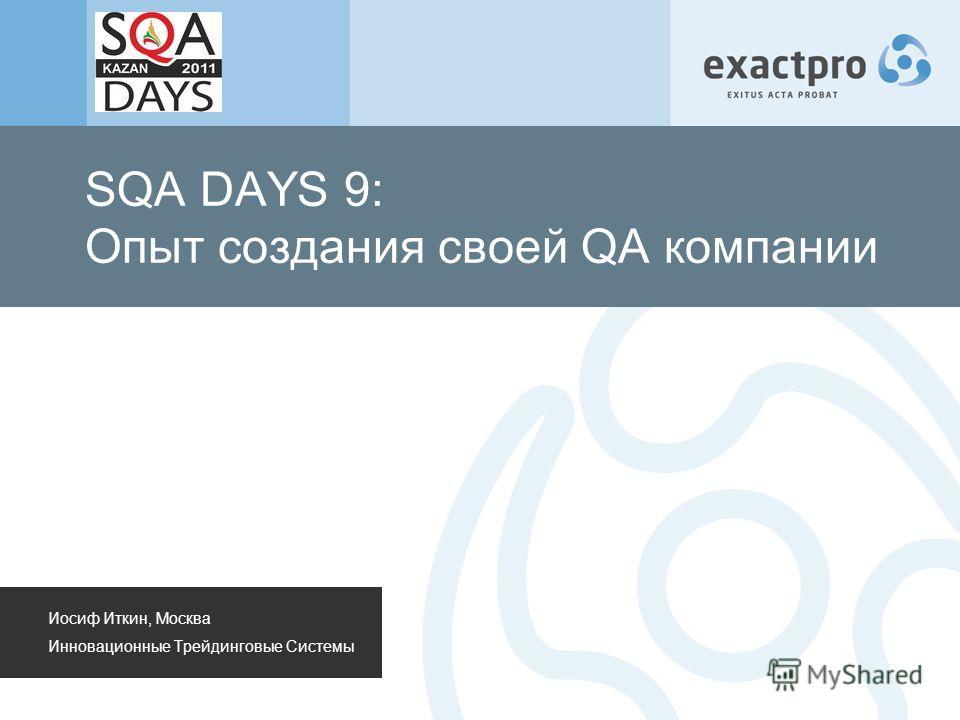 SQA DAYS 9: Опыт создания своей QA компании Иосиф Иткин, Москва Инновационные Трейдинговые Системы