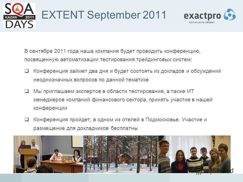 EXTENT September 2011 В сентябре 2011 года наша компания будет проводить конференцию, посвященную автоматизации тестирования трейдинговых систем: Конференция займет два дня и будет состоять из докладов и обсуждений неоднозначных вопросов по данной те