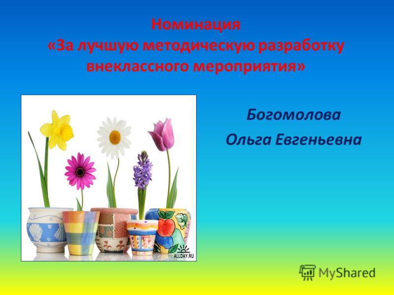 Номинация «За лучшую методическую разработку внеклассного мероприятия» Богомолова Ольга Евгеньевна