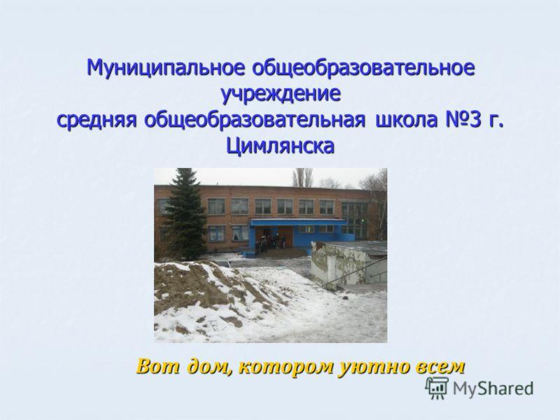 Муниципальное общеобразовательное учреждение средняя общеобразовательная школа 3 г. Цимлянска Вот дом, котором уютно всем Вот дом, котором уютно всем