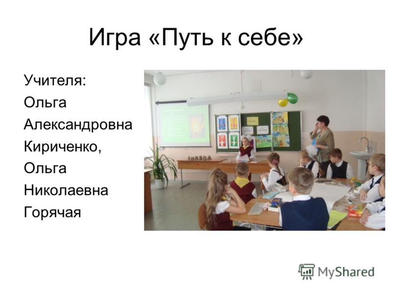 Игра «Путь к себе» Учителя: Ольга Александровна Кириченко, Ольга Николаевна Горячая