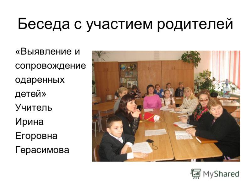 Беседа с участием родителей «Выявление и сопровождение одаренных детей» Учитель Ирина Егоровна Герасимова
