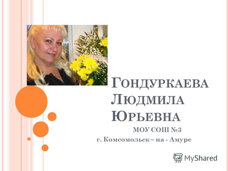 Г ОНДУРКАЕВА Л ЮДМИЛА Ю РЬЕВНА МОУ СОШ 3 г. Комсомольск – на - Амуре