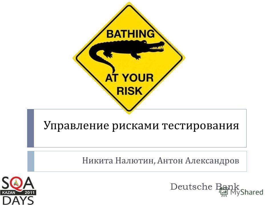 Управление рисками тестирования Никита Налютин, Антон Александров Deutsche Bank