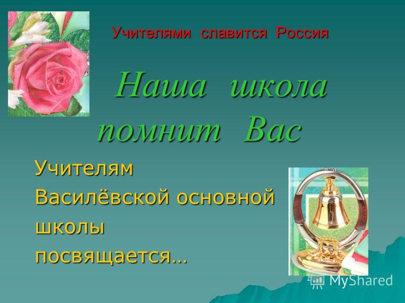 Учителями славится Россия Н аша школа помнит Вас Учителям Василёвской основной школы посвящается…