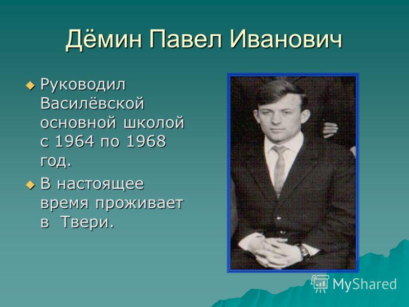 Дёмин Павел Иванович Руководил Василёвской основной школой с 1964 по 1968 год. Руководил Василёвской основной школой с 1964 по 1968 год. В настоящее время проживает в Твери. В настоящее время проживает в Твери.