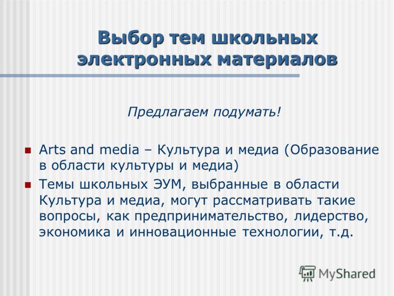 Выбор тем школьных электронных материалов Предлагаем подумать! Arts and media – Культура и медиа (Образование в области культуры и медиа) Темы школьных ЭУМ, выбранные в области Культура и медиа, могут рассматривать такие вопросы, как предпринимательс