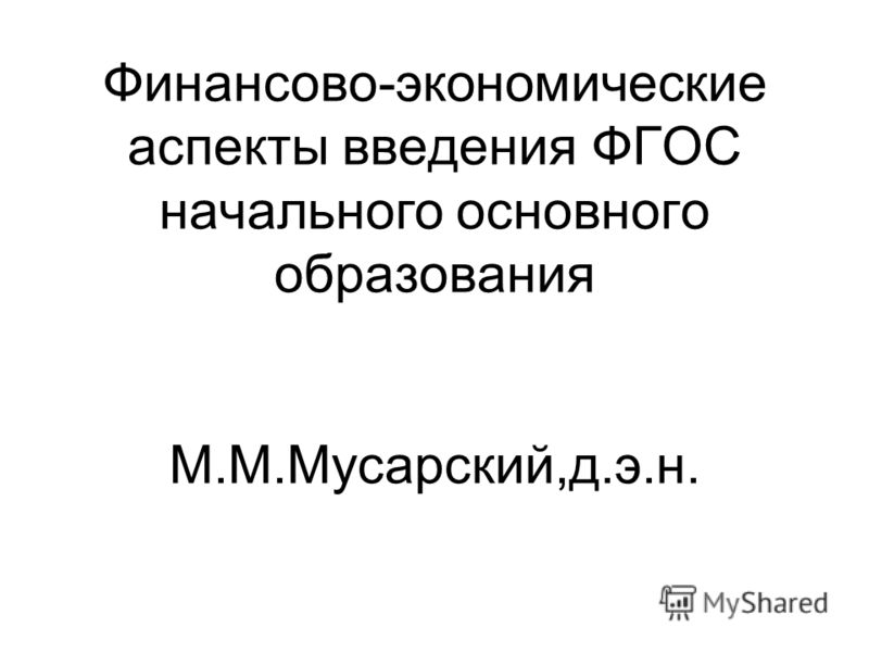 Финансово-экономические аспекты введения ФГОС начального основного образования М.М.Мусарский,д.э.н.