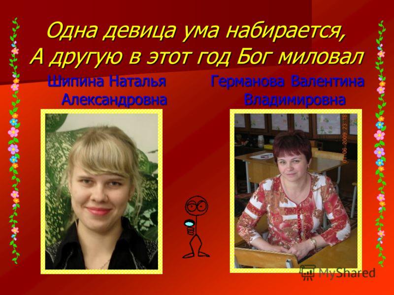 Одна девица ума набирается, А другую в этот год Бог миловал Шипина Наталья Александровна Германова Валентина Владимировна