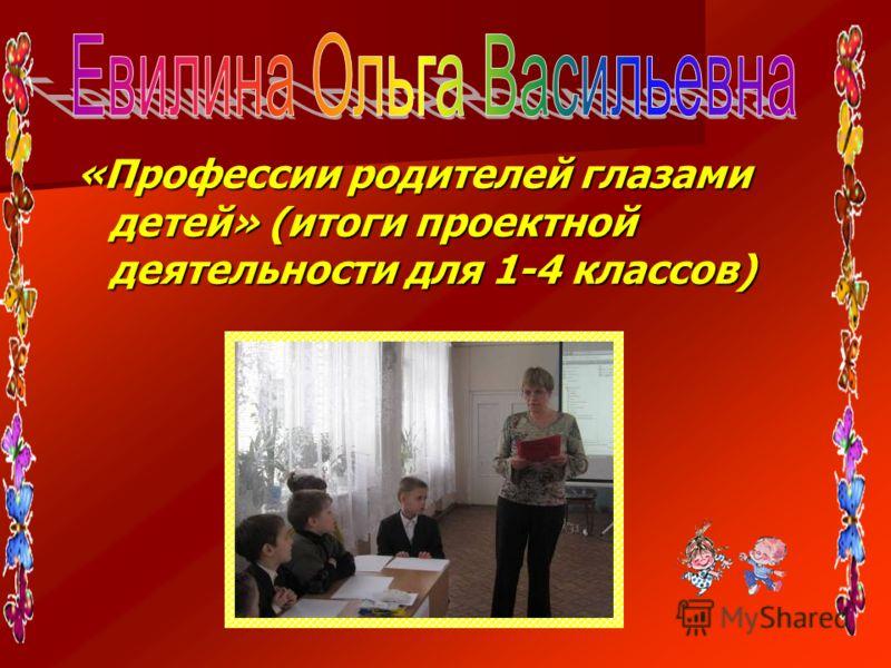 «Профессии родителей глазами детей» (итоги проектной деятельности для 1-4 классов)