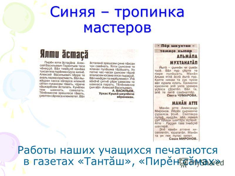 Синяя – тропинка мастеров Работы наших учащихся печатаются в газетах «Тантăш», «Пирěн сăмах»