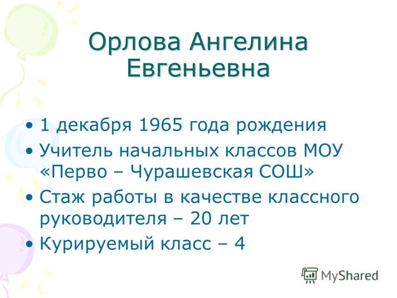 Орлова Ангелина Евгеньевна 1 декабря 1965 года рождения Учитель начальных классов МОУ «Перво – Чурашевская СОШ» Стаж работы в качестве классного руководителя – 20 лет Курируемый класс – 4