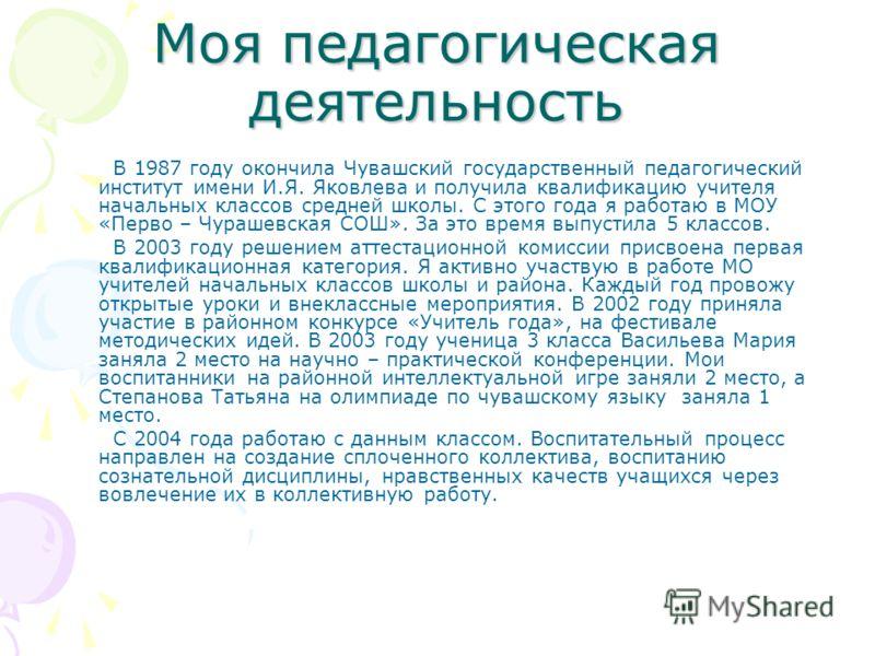 Моя педагогическая деятельность В 1987 году окончила Чувашский государственный педагогический институт имени И.Я. Яковлева и получила квалификацию учителя начальных классов средней школы. С этого года я работаю в МОУ «Перво – Чурашевская СОШ». За это