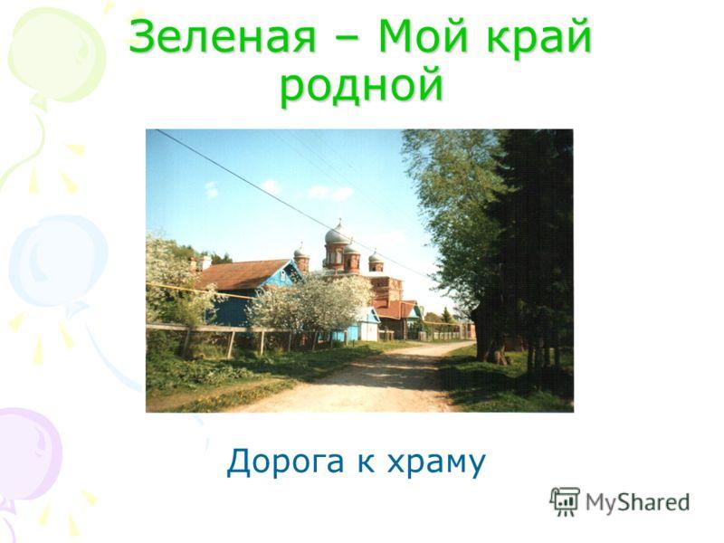Зеленая – Мой край родной Дорога к храму