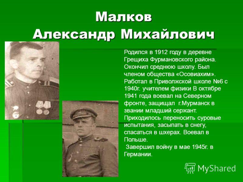 Малков Александр Михайлович Родился в 1912 году в деревне Грещиха Фурмановского района. Окончил среднюю школу. Был членом общества «Осовиахим». Работал в Приволжской школе 6 с 1940г. учителем физики В октябре 1941 года воевал на Северном фронте, защи
