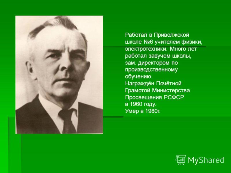 Работал в Приволжской школе 6 учителем физики, электротехники. Много лет работал завучем школы, зам. директором по производственному обучению. Награждён Почётной Грамотой Министерства Просвещения РСФСР в 1960 году. Умер в 1980г.