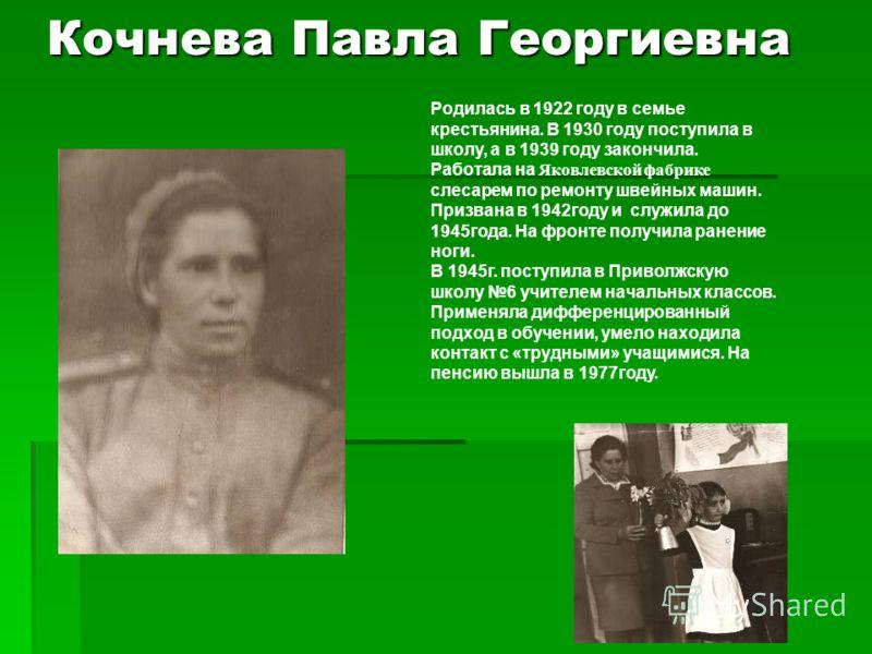 Кочнева Павла Георгиевна Родилась в 1922 году в семье крестьянина. В 1930 году поступила в школу, а в 1939 году закончила. Работала на Яковлевской фабрике слесарем по ремонту швейных машин. Призвана в 1942году и служила до 1945года. На фронте получил