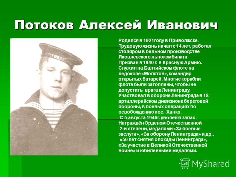 Потоков Алексей Иванович Родился в 1921году в Приволжске. Трудовую жизнь начал с 14 лет, работал столяром в бельном производстве Яковлевского льнокомбината. Призван в 1940 г. в Красную Армию. Служил на Балтийском флоте на ледоколе «Молотов», командир