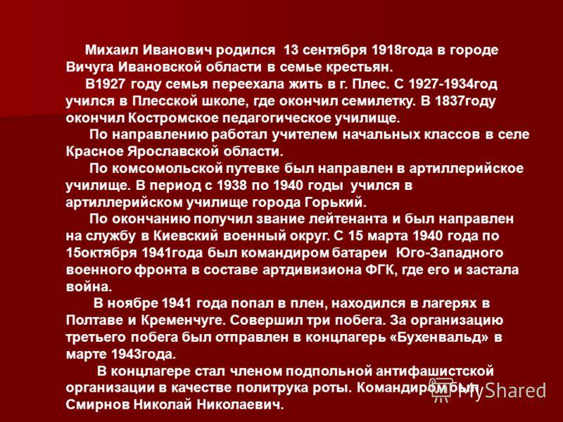 Михаил Иванович родился 13 сентября 1918года в городе Вичуга Ивановской области в семье крестьян. В1927 году семья переехала жить в г. Плес. С 1927-1934год учился в Плесской школе, где окончил семилетку. В 1837году окончил Костромское педагогическое