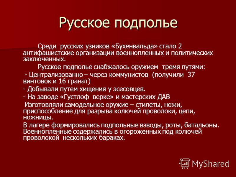 Русское подполье Среди русских узников «Бухенвальда» стало 2 антифашистские организации военнопленных и политических заключенных. Русское подполье снабжалось оружием тремя путями: - Централизованно – через коммунистов (получили 37 винтовок и 16 грана