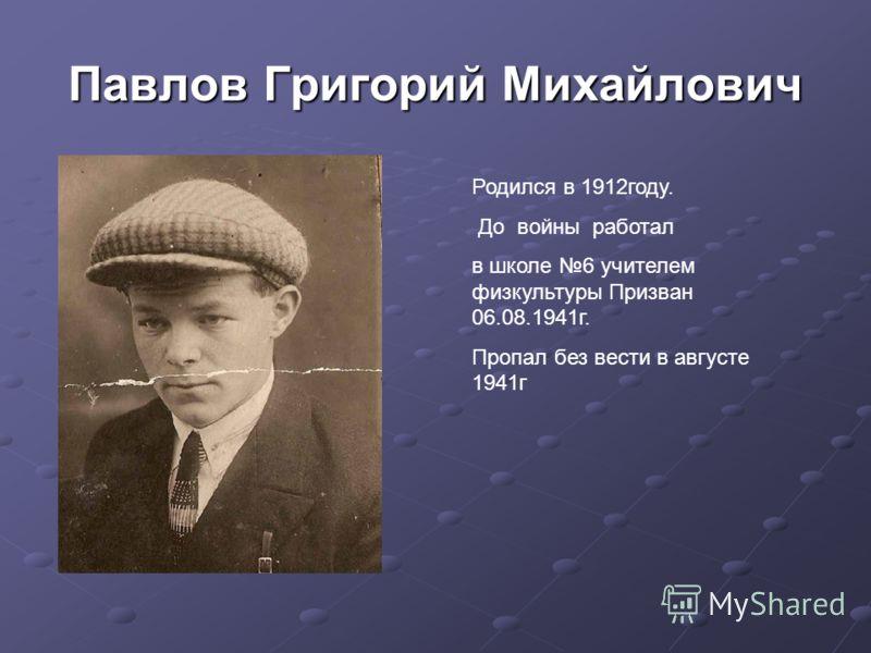 Павлов Григорий Михайлович Родился в 1912году. До войны работал в школе 6 учителем физкультуры Призван 06.08.1941г. Пропал без вести в августе 1941г