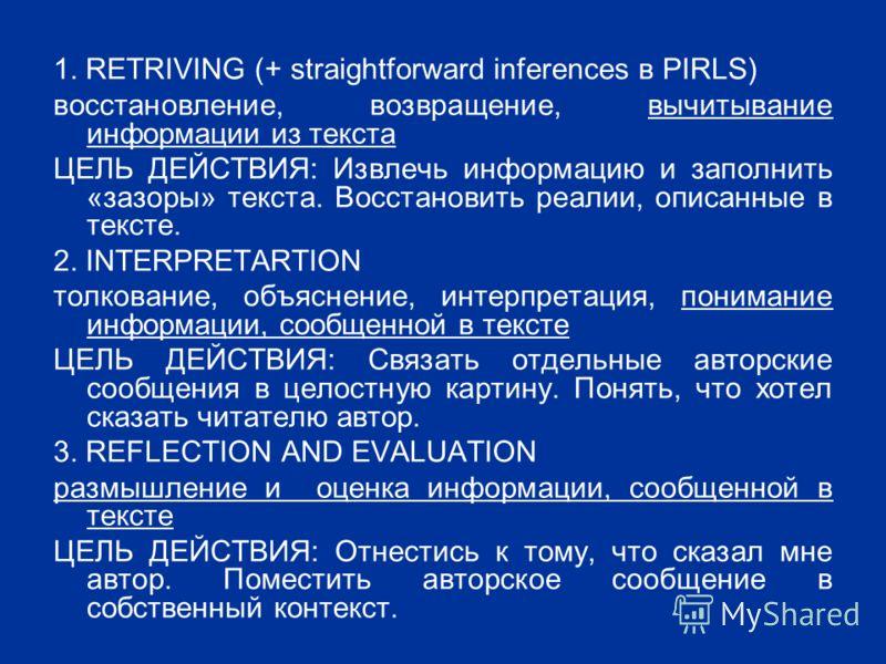 1. RETRIVING (+ straightforward inferences в PIRLS) восстановление, возвращение, вычитывание информации из текста ЦЕЛЬ ДЕЙСТВИЯ: Извлечь информацию и заполнить «зазоры» текста. Восстановить реалии, описанные в тексте. 2. INTERPRETARTION толкование, о