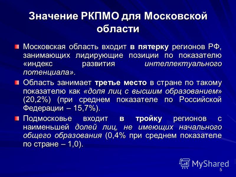 5 Значение РКПМО для Московской области Московская область входит в пятерку регионов РФ, занимающих лидирующие позиции по показателю «индекс развития интеллектуального потенциала». Область занимает третье место в стране по такому показателю как «доля