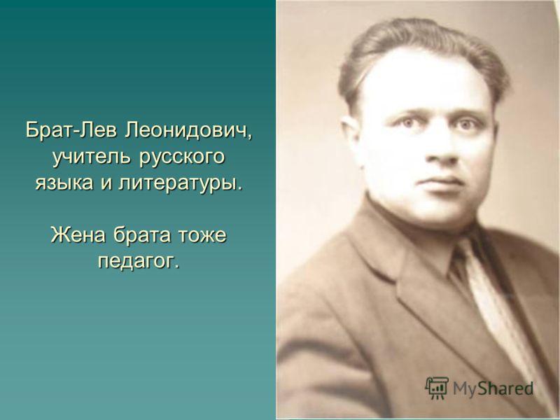 Брат-Лев Леонидович, учитель русского языка и литературы. Жена брата тоже педагог.