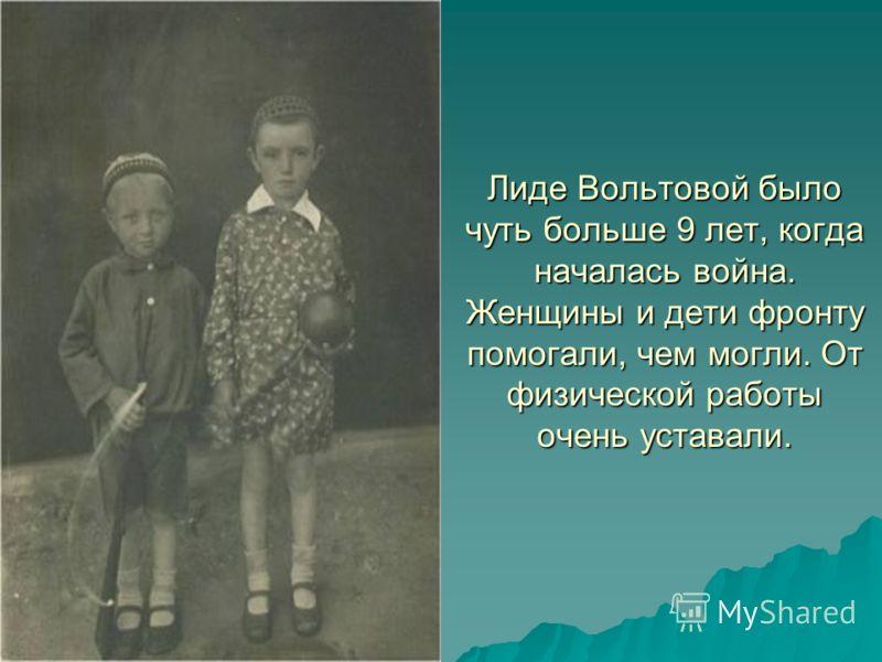Лиде Вольтовой было чуть больше 9 лет, когда началась война. Женщины и дети фронту помогали, чем могли. От физической работы очень уставали.