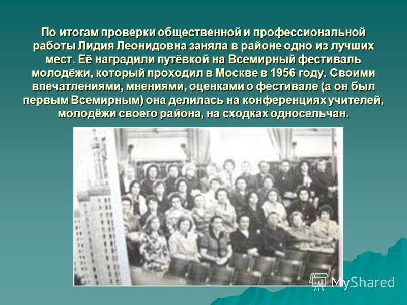 По итогам проверки общественной и профессиональной работы Лидия Леонидовна заняла в районе одно из лучших мест. Её наградили путёвкой на Всемирный фестиваль молодёжи, который проходил в Москве в 1956 году. Своими впечатлениями, мнениями, оценками о ф