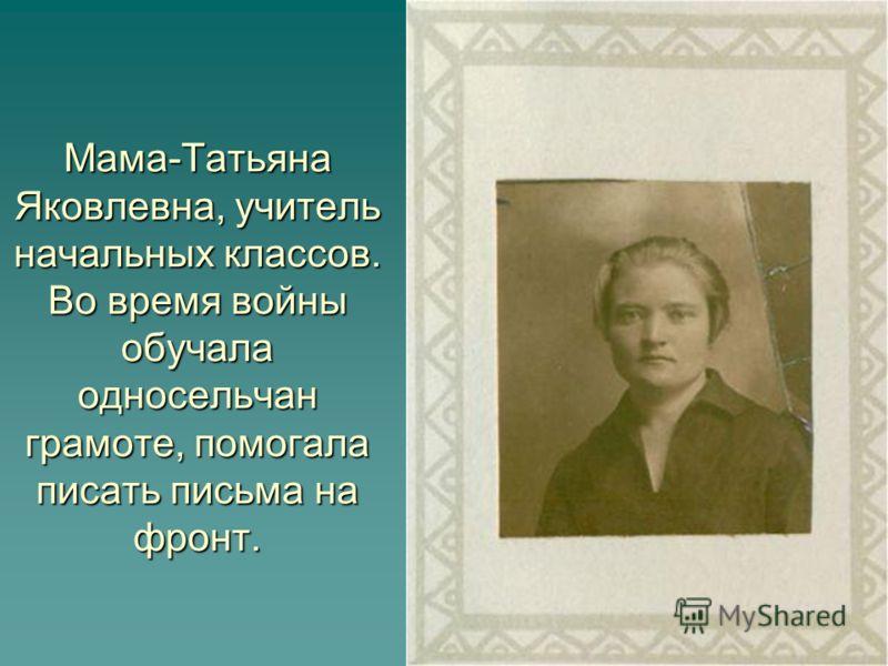 Мама-Татьяна Яковлевна, учитель начальных классов. Во время войны обучала односельчан грамоте, помогала писать письма на фронт.