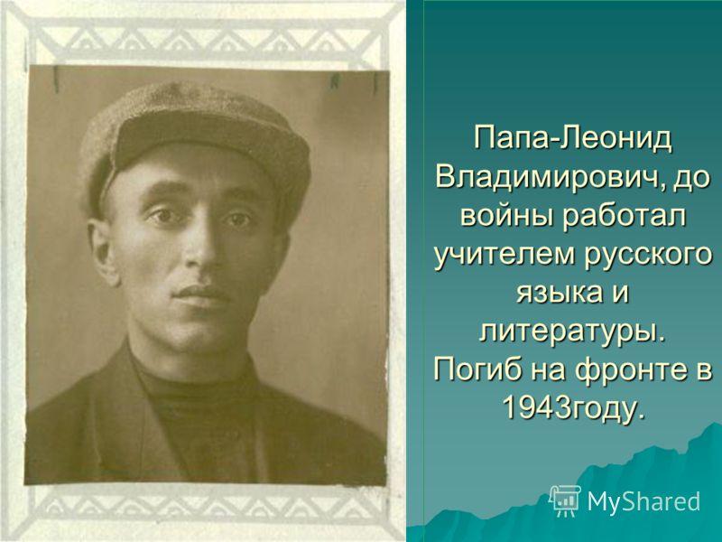 Папа-Леонид Владимирович, до войны работал учителем русского языка и литературы. Погиб на фронте в 1943году.
