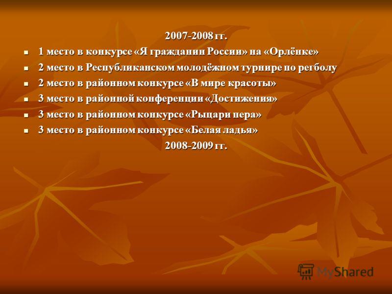2007-2008 гг. 1 место в конкурсе «Я гражданин России» на «Орлёнке» 1 место в конкурсе «Я гражданин России» на «Орлёнке» 2 место в Республиканском молодёжном турнире по регболу 2 место в Республиканском молодёжном турнире по регболу 2 место в районном