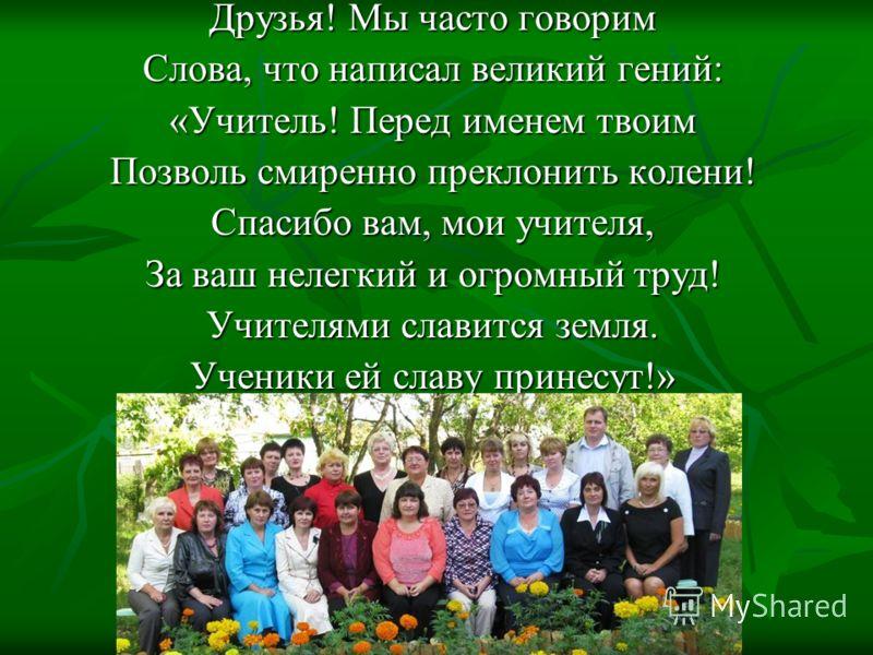 Друзья! Мы часто говорим Слова, что написал великий гений: «Учитель! Перед именем твоим Позволь смиренно преклонить колени! Спасибо вам, мои учителя, За ваш нелегкий и огромный труд! Учителями славится земля. Ученики ей славу принесут!»