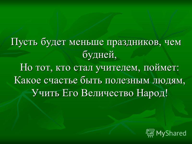 Пусть будет меньше праздников, чем будней, Но тот, кто стал учителем, поймет: Какое счастье быть полезным людям, Учить Его Величество Народ!