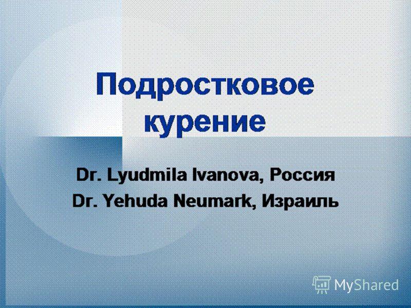 Подростковое курение Dr. Lyudmila Ivanova, Россия Dr. Yehuda Neumark, Израиль