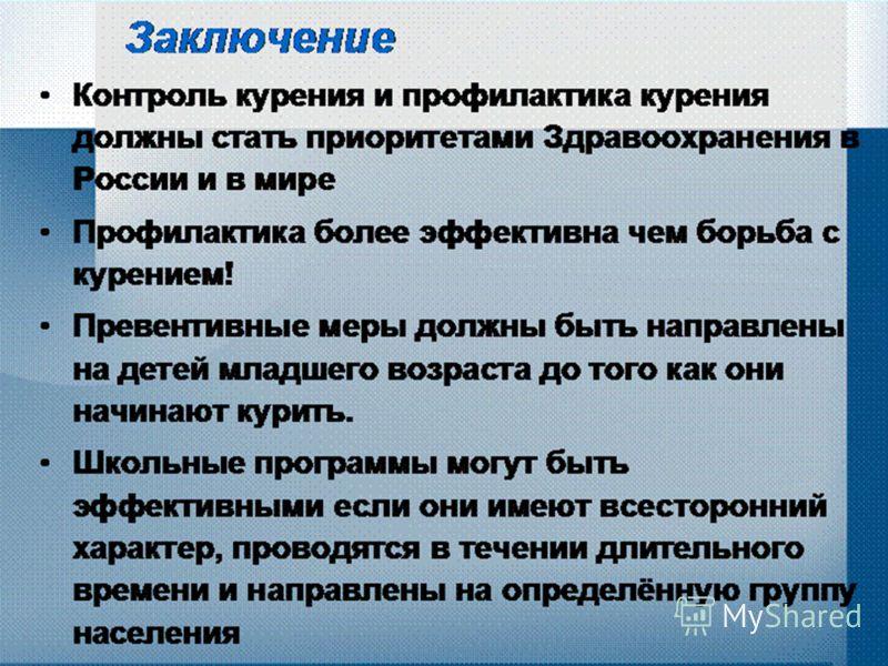 Заключение Контроль курения и профилактика курения должны стать приоритетами Здравоохранения в России и в мире Профилактика более эффективна чем борьба с курением! Превентивные меры должны быть направлены на детей младшего возраста до того как они на