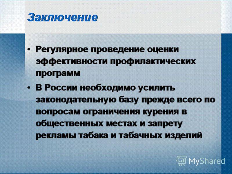 Заключение Регулярное проведение оценки эффективности профилактических программ В России необходимо усилить законодательную базу прежде всего по вопросам ограничения курения в общественных местах и запрету рекламы табака и табачных изделий