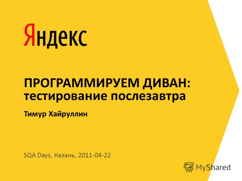 SQA Days, Казань, 2011-04-22 Тимур Хайруллин ПРОГРАММИРУЕМ ДИВАН: тестирование послезавтра