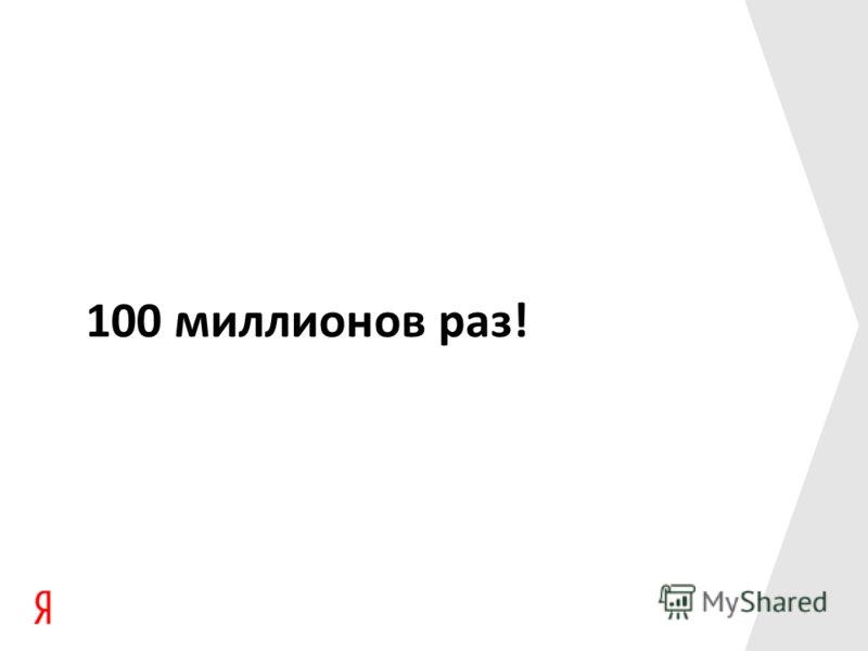 100 миллионов раз!