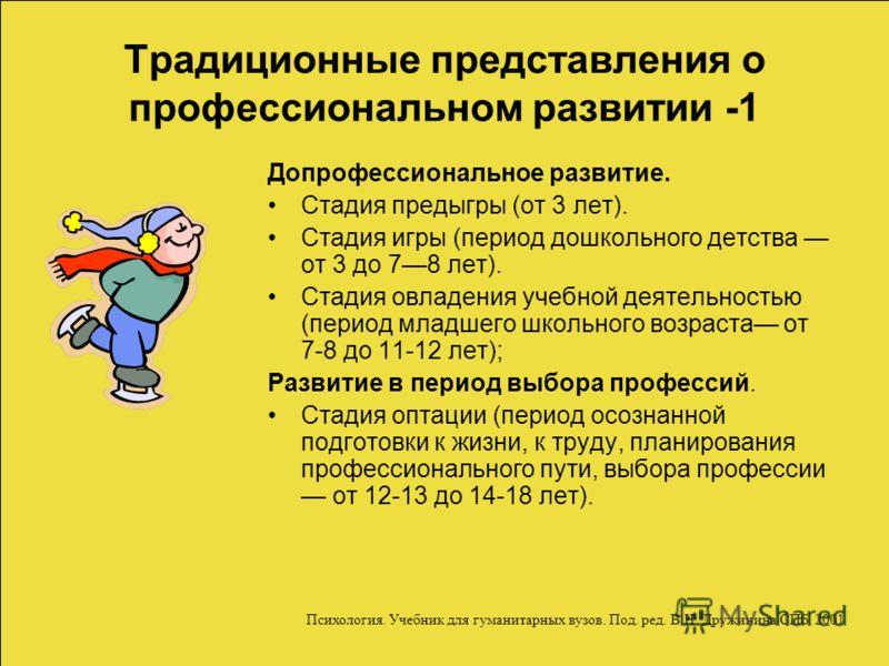 Традиционные представления о профессиональном развитии -1 Допрофессиональное развитие. Стадия предыгры (от 3 лет). Стадия игры (период дошкольного детства от 3 до 78 лет). Стадия овладения учебной деятельностью (период младшего школьного возраста от