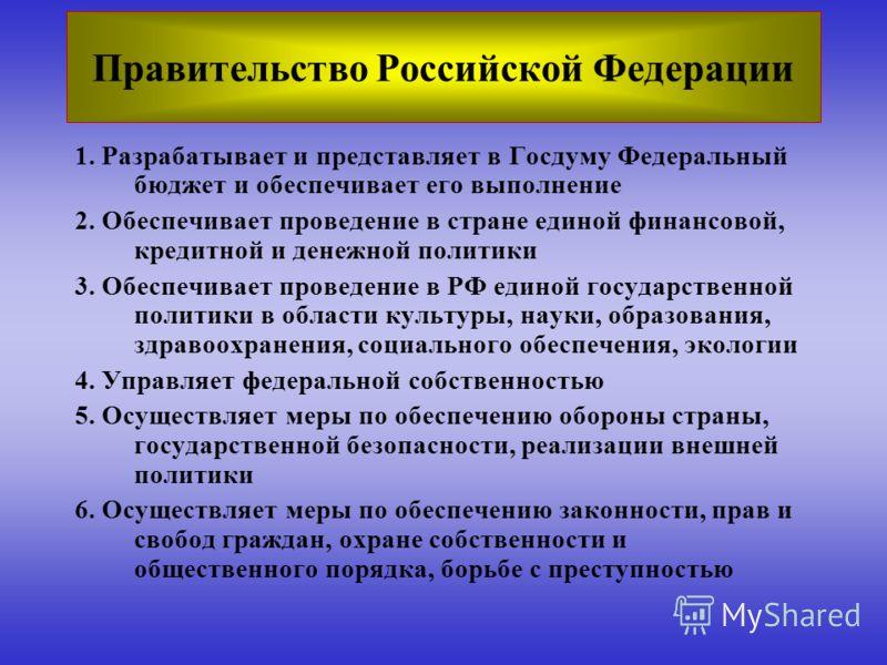 Правительство Российской Федерации 1. Разрабатывает и представляет в Госдуму Федеральный бюджет и обеспечивает его выполнение 2. Обеспечивает проведение в стране единой финансовой, кредитной и денежной политики 3. Обеспечивает проведение в РФ единой