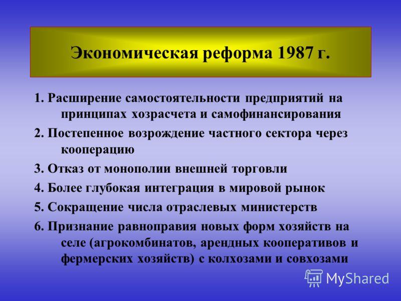 Экономическая реформа 1987 г. 1. Расширение самостоятельности предприятий на принципах хозрасчета и самофинансирования 2. Постепенное возрождение частного сектора через кооперацию 3. Отказ от монополии внешней торговли 4. Более глубокая интеграция в