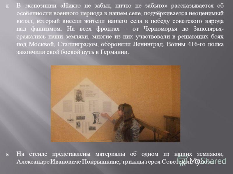 В экспозиции « Никто не забыт, ничто не забыто » рассказывается об особенности военного периода в нашем селе, подчёркивается неоценимый вклад, который внесли жители нашего села в победу советского народа над фашизмом. На всех фронтах – от Черноморья