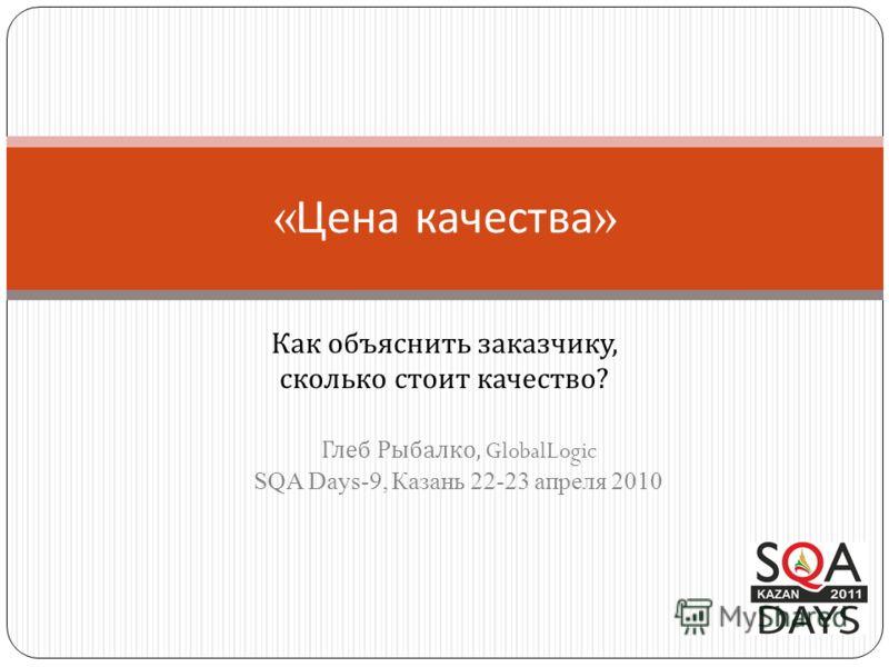 « Цена качества » Как объяснить заказчику, сколько стоит качество ? Глеб Рыбалко, GlobalLogic SQA Days-9, Казань 22-23 апреля 2010