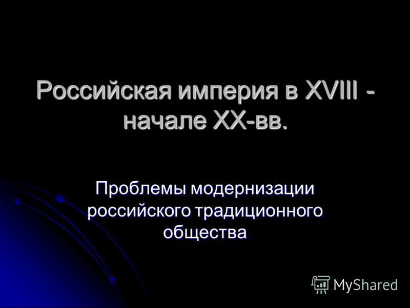 Российская империя в XVIII - начале XX-вв. Проблемы модернизации российского традиционного общества