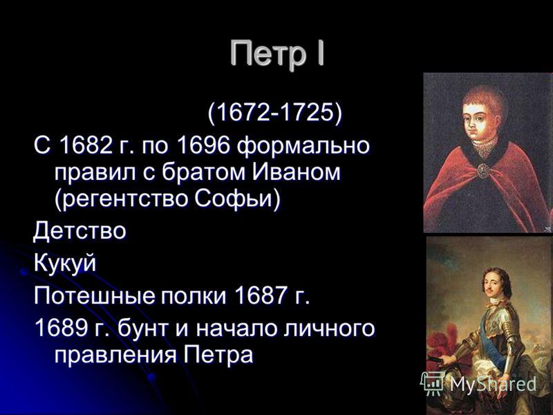 Петр I (1672-1725) С 1682 г. по 1696 формально правил с братом Иваном (регентство Софьи) ДетствоКукуй Потешные полки 1687 г. 1689 г. бунт и начало личного правления Петра