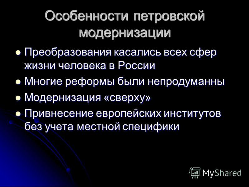 Особенности петровской модернизации Преобразования касались всех сфер жизни человека в России Преобразования касались всех сфер жизни человека в России Многие реформы были непродуманны Многие реформы были непродуманны Модернизация «сверху» Модернизац